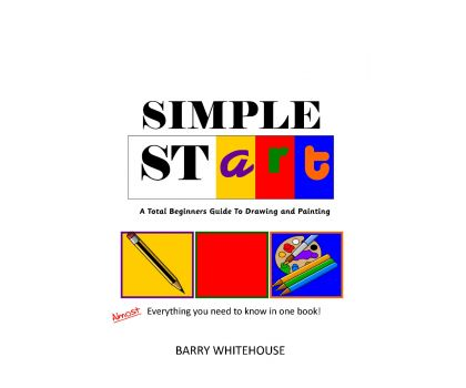 Simple StART: A Total beginner's guide to painting and drawing by Barry Whitehouse
