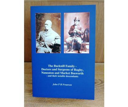 The Bucknill Family - Doctors and Surgeons of Rugby, Nuneaton and Market Bosworth - and their notable descendants (John P H Frearson)